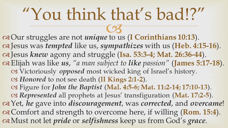 You think that's bad! Our struggles are not unique to us (I Corinthians 10:13). Jesus was tempted like us, sympathizes with us (Heb. 4:15-16).