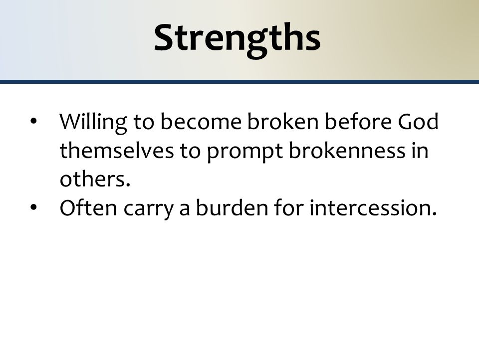 Strengths Willing to become broken before God themselves to prompt brokenness in others. Often carry a burden for intercession.