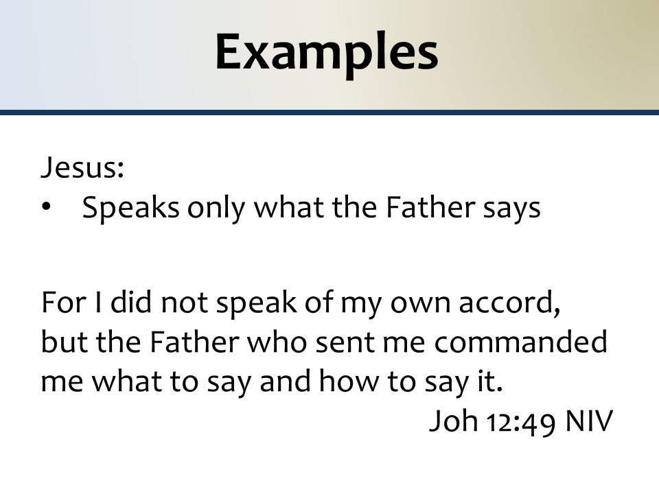 Examples Jesus: Speaks only what the Father says