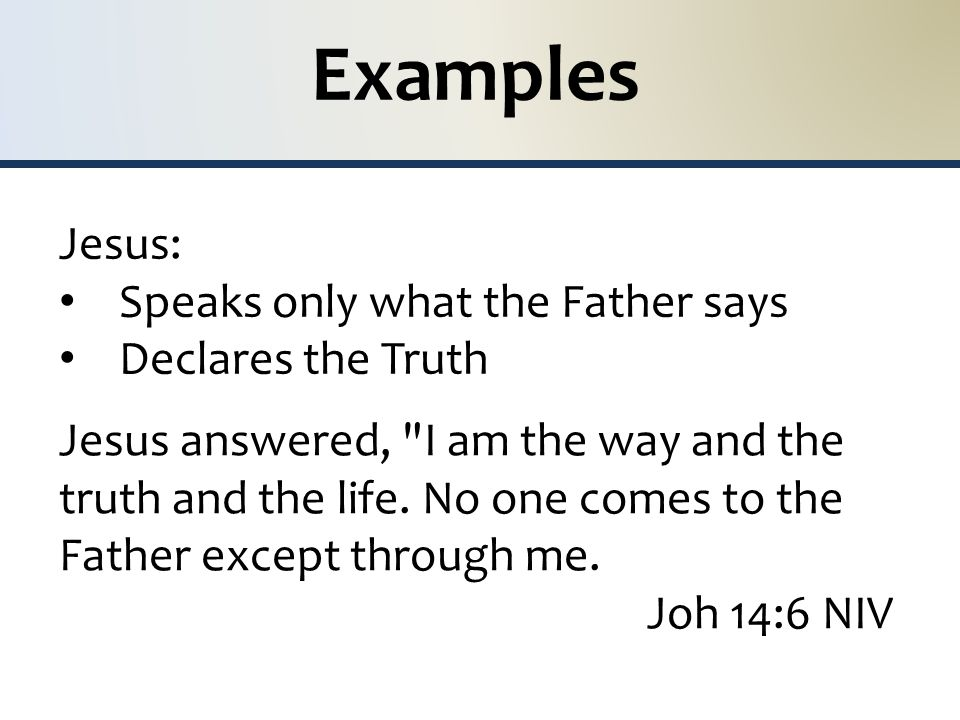 Examples Jesus: Speaks only what the Father says Declares the Truth