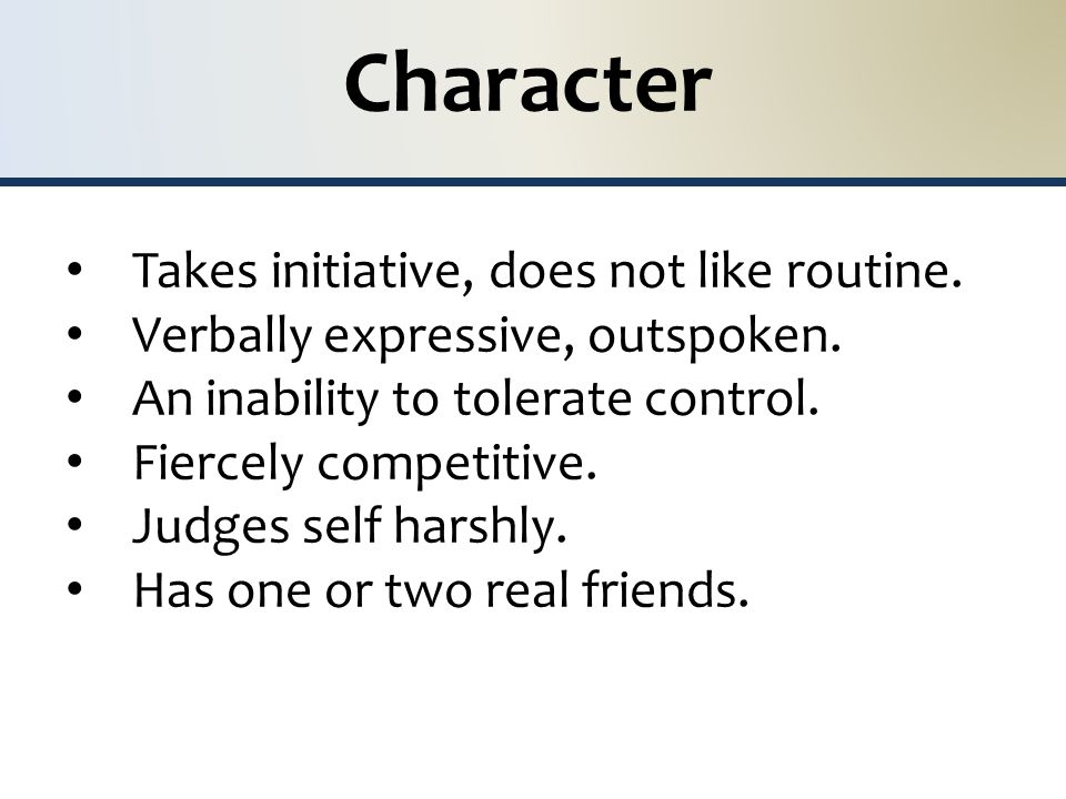 Character Takes initiative, does not like routine.