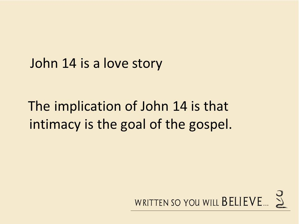 The implication of John 14 is that intimacy is the goal of the gospel.