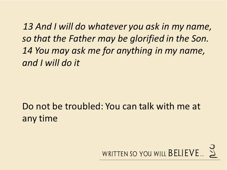 13 And I will do whatever you ask in my name, so that the Father may be glorified in the Son. 14 You may ask me for anything in my name, and I will do it