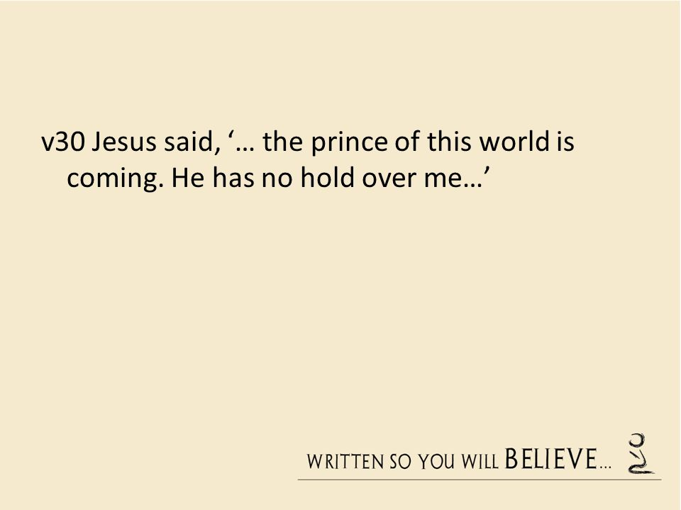 v30 Jesus said, '… the prince of this world is coming