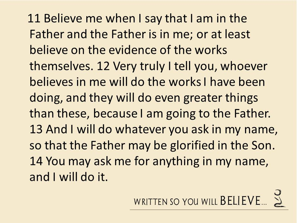 11 Believe me when I say that I am in the Father and the Father is in me; or at least believe on the evidence of the works themselves.