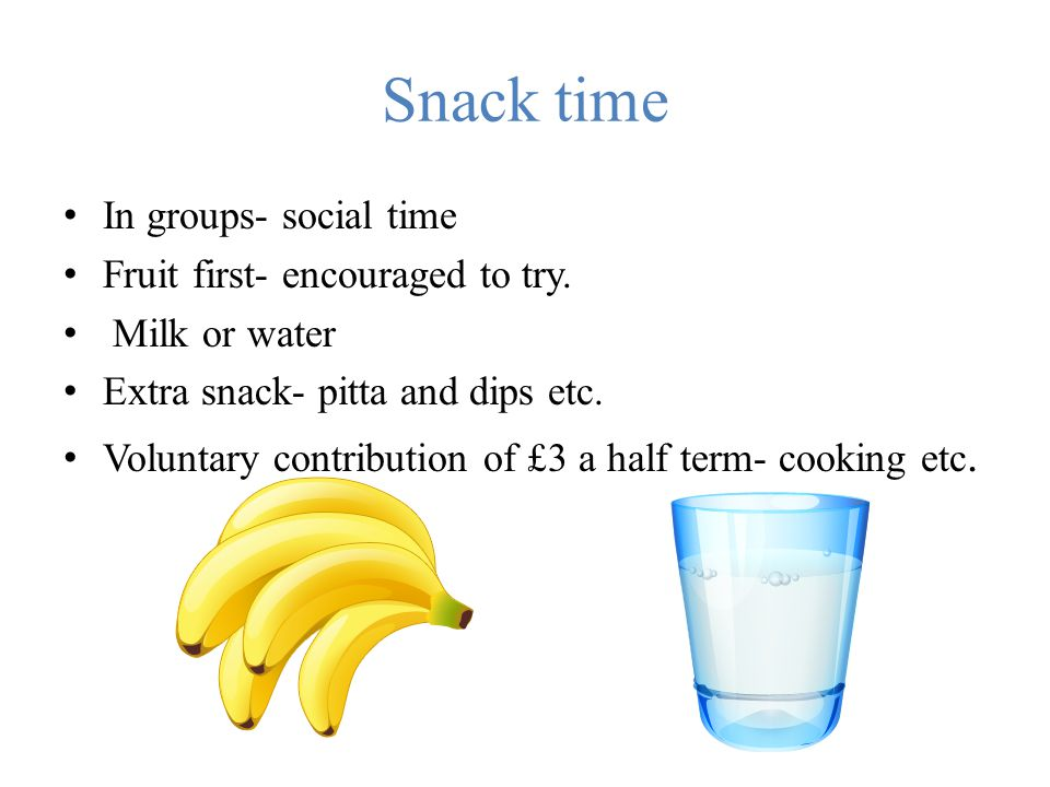 Snack time In groups- social time Fruit first- encouraged to try.