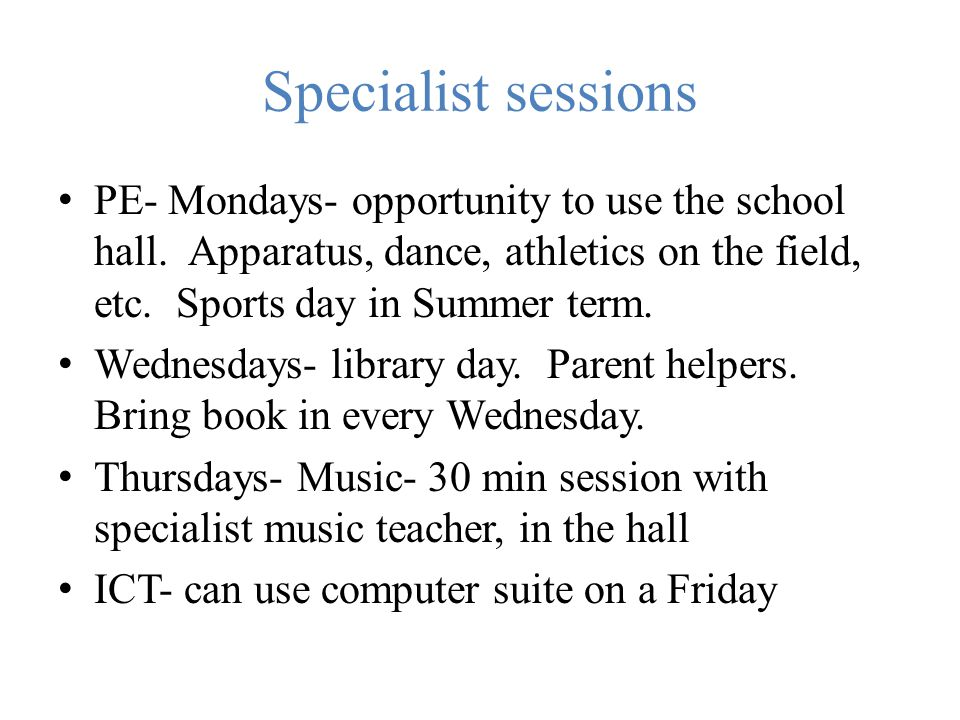 Specialist sessions PE- Mondays- opportunity to use the school hall. Apparatus, dance, athletics on the field, etc. Sports day in Summer term.