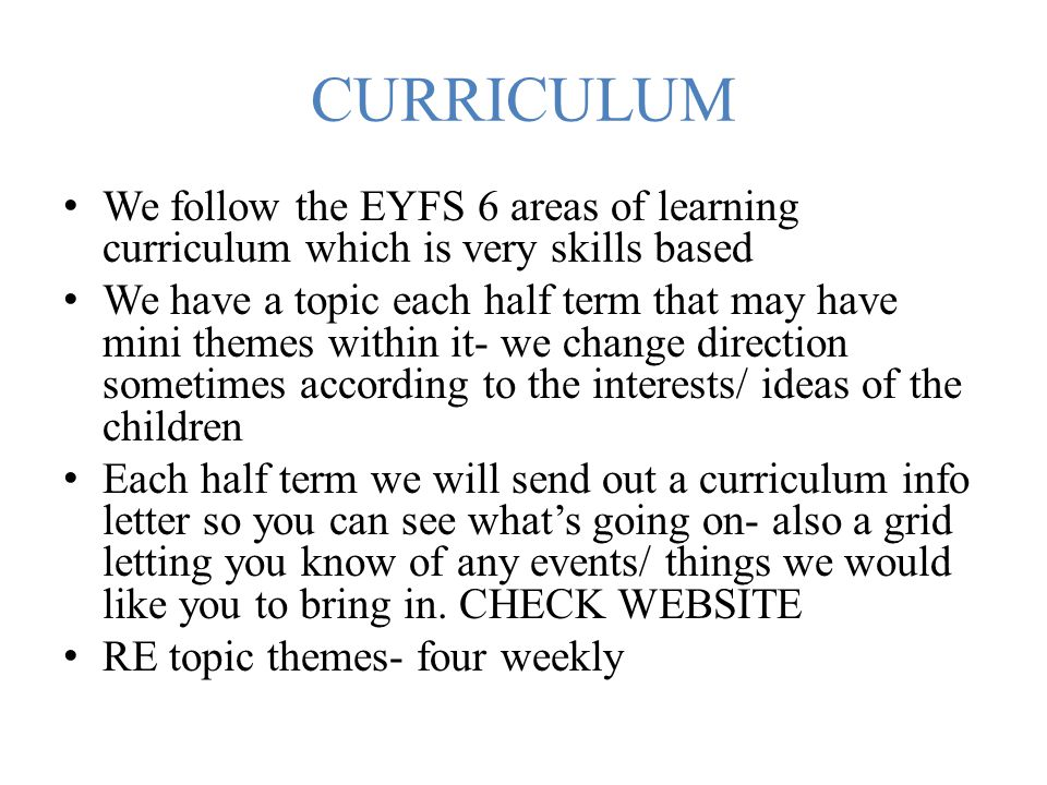 CURRICULUM We follow the EYFS 6 areas of learning curriculum which is very skills based.