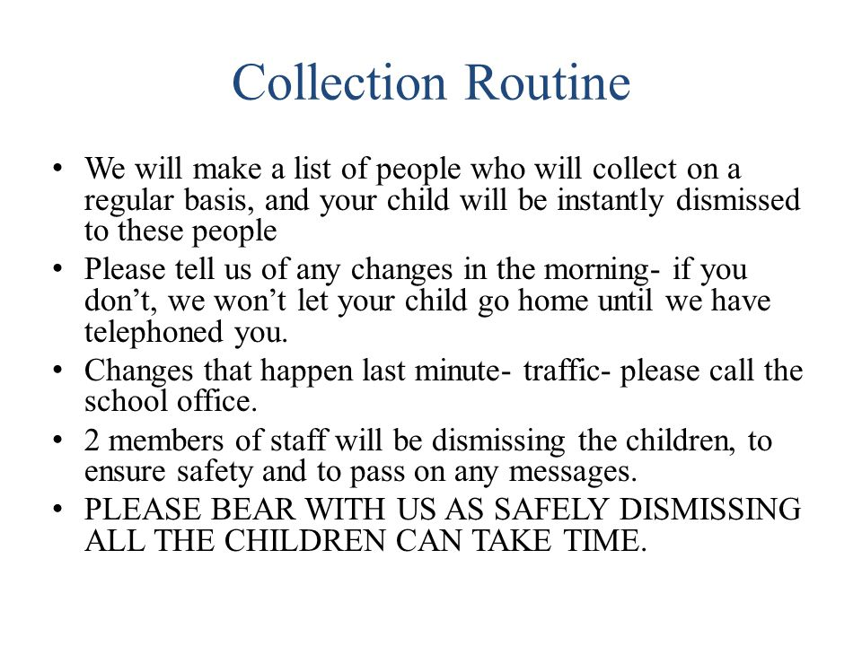 Collection Routine We will make a list of people who will collect on a regular basis, and your child will be instantly dismissed to these people.