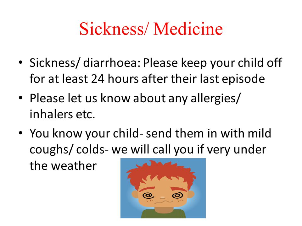Sickness/ Medicine Sickness/ diarrhoea: Please keep your child off for at least 24 hours after their last episode.