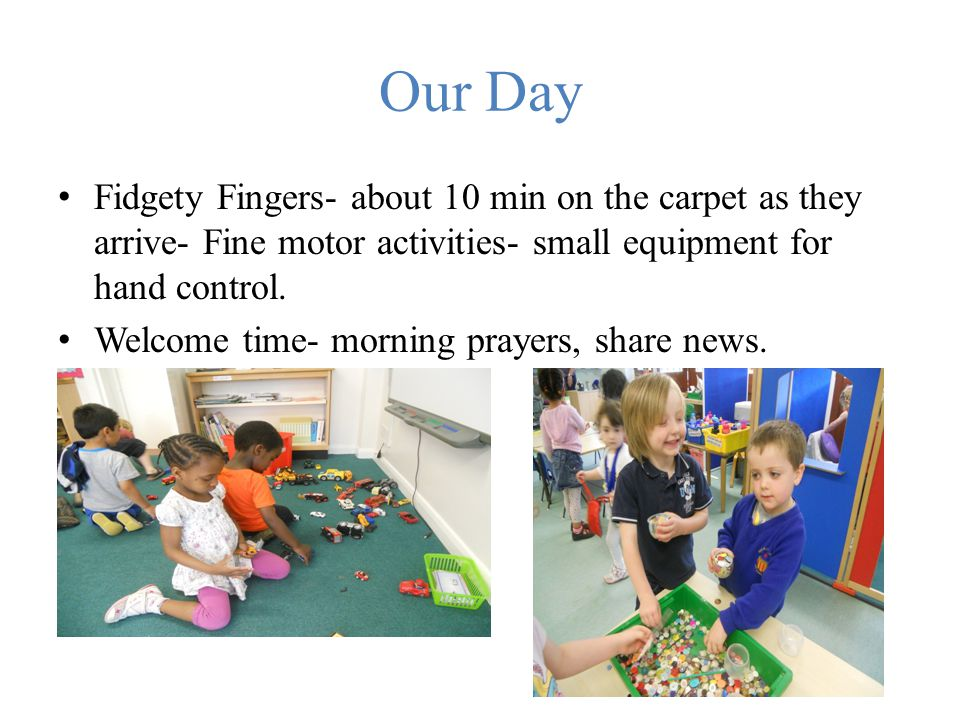 Our Day Fidgety Fingers- about 10 min on the carpet as they arrive- Fine motor activities- small equipment for hand control.