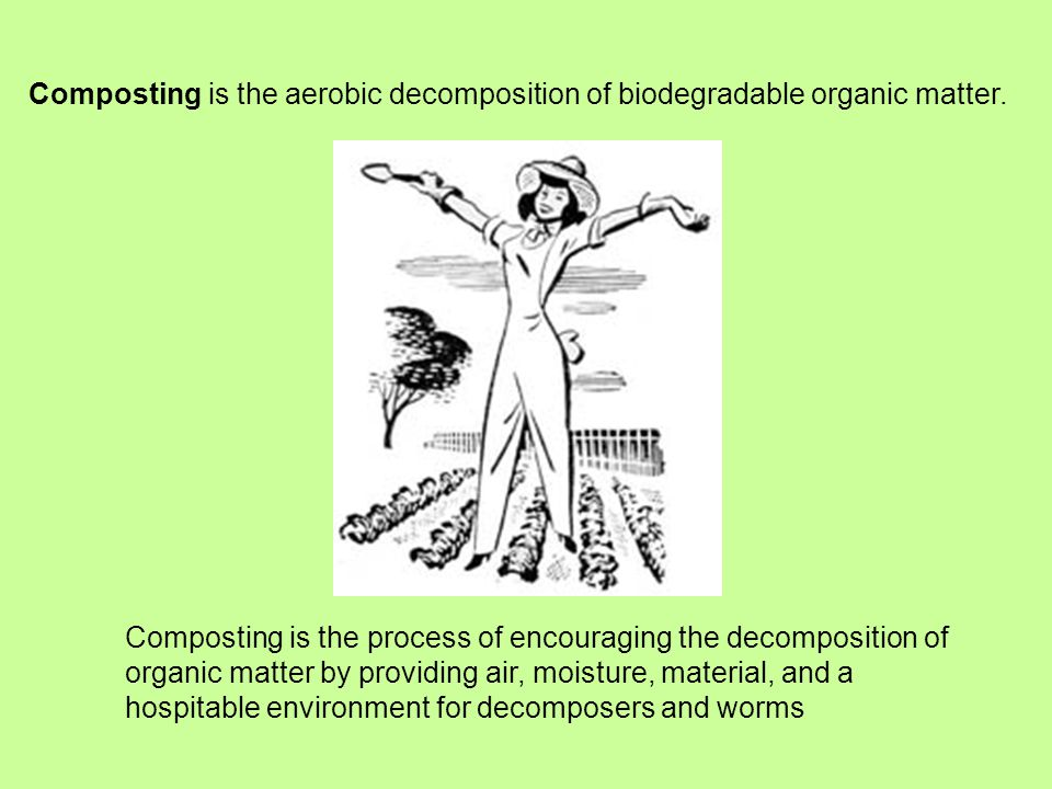 Composting is the aerobic decomposition of biodegradable organic matter.
