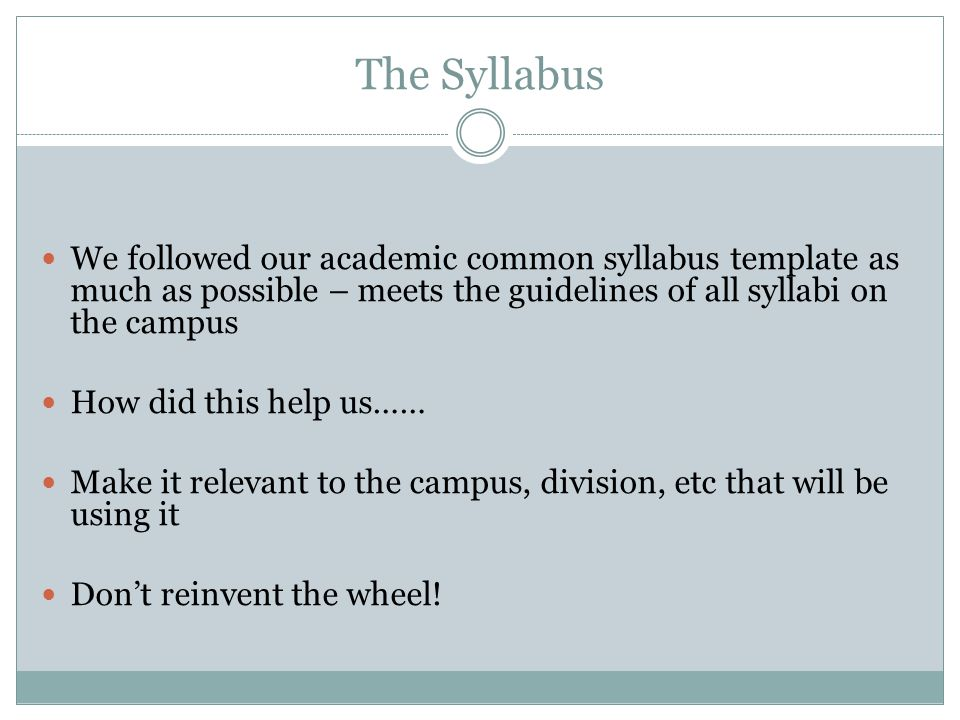 The Syllabus We followed our academic common syllabus template as much as possible – meets the guidelines of all syllabi on the campus.