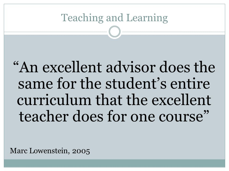 Teaching and Learning An excellent advisor does the same for the student's entire curriculum that the excellent teacher does for one course