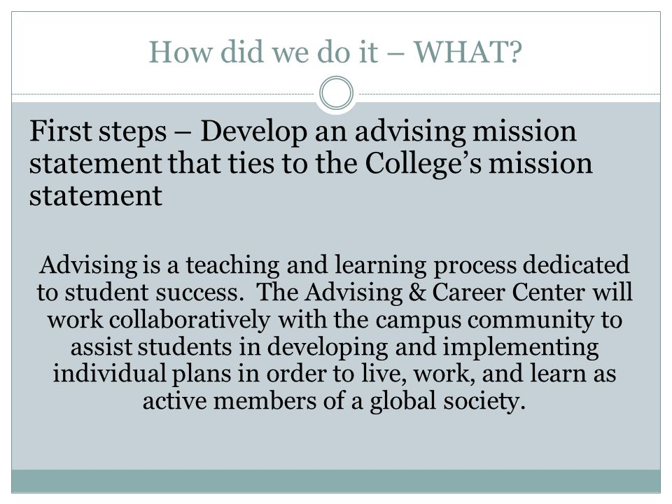 How did we do it – WHAT First steps – Develop an advising mission statement that ties to the College's mission statement.