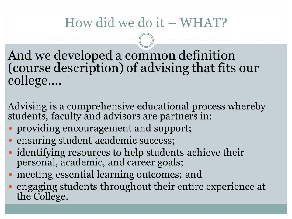 How did we do it – WHAT And we developed a common definition (course description) of advising that fits our college….