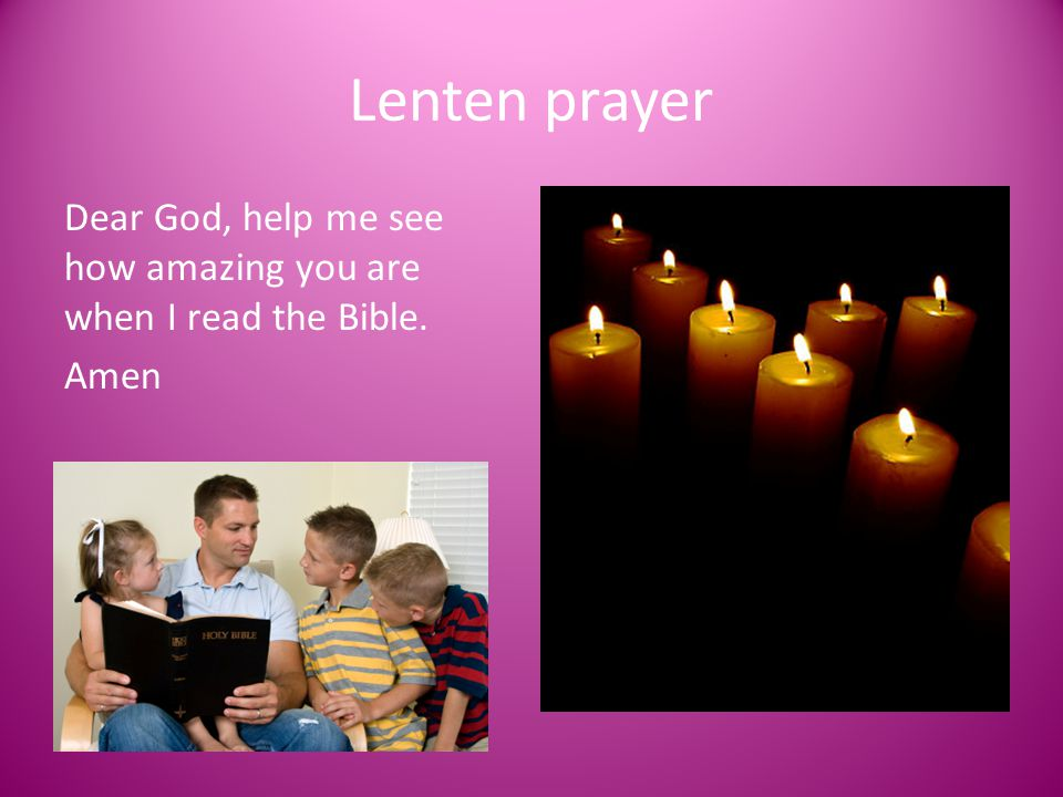 Lenten prayer Dear God, help me see how amazing you are when I read the Bible. Amen