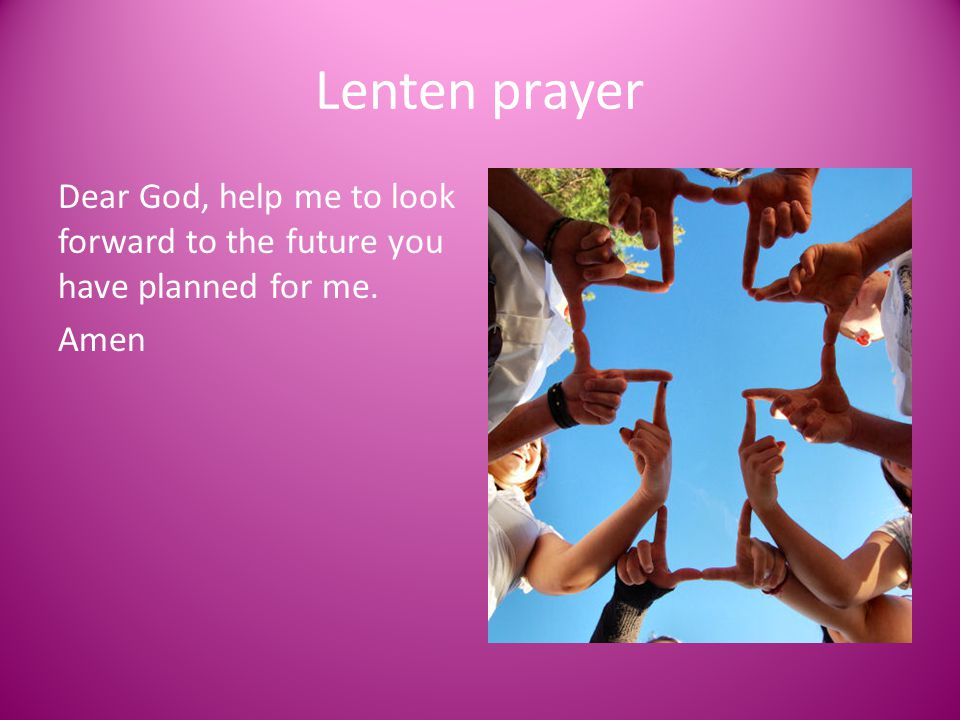 Lenten prayer Dear God, help me to look forward to the future you have planned for me. Amen