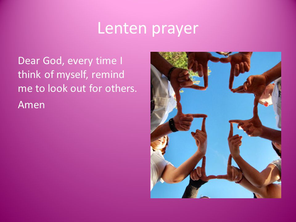 Lenten prayer Dear God, every time I think of myself, remind me to look out for others. Amen