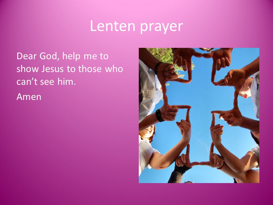 Lenten prayer Dear God, help me to show Jesus to those who can't see him. Amen