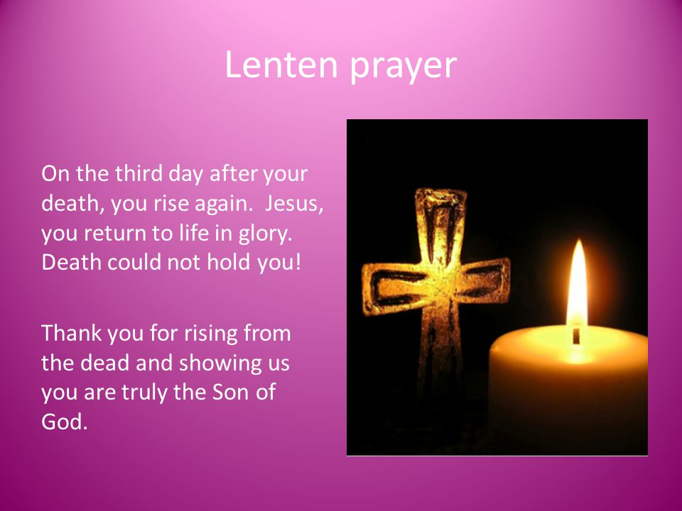 Lenten prayer On the third day after your death, you rise again. Jesus, you return to life in glory. Death could not hold you!