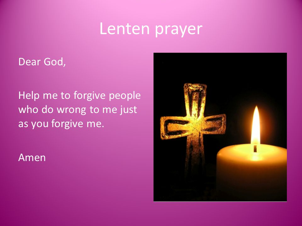 Lenten prayer Dear God, Help me to forgive people who do wrong to me just as you forgive me. Amen