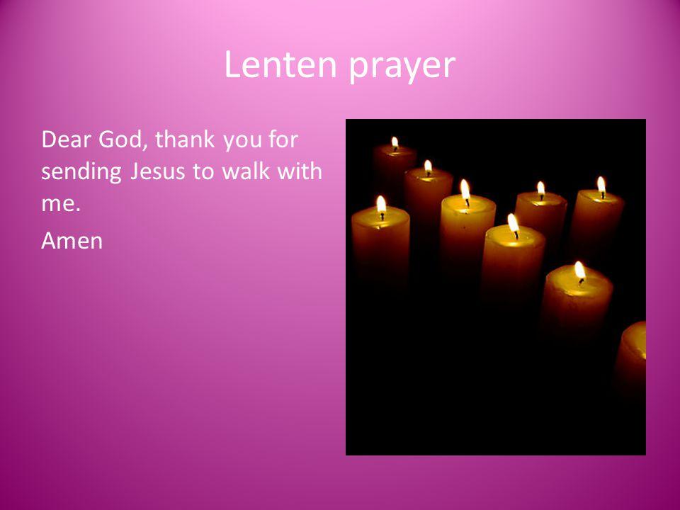 Lenten prayer Dear God, thank you for sending Jesus to walk with me.