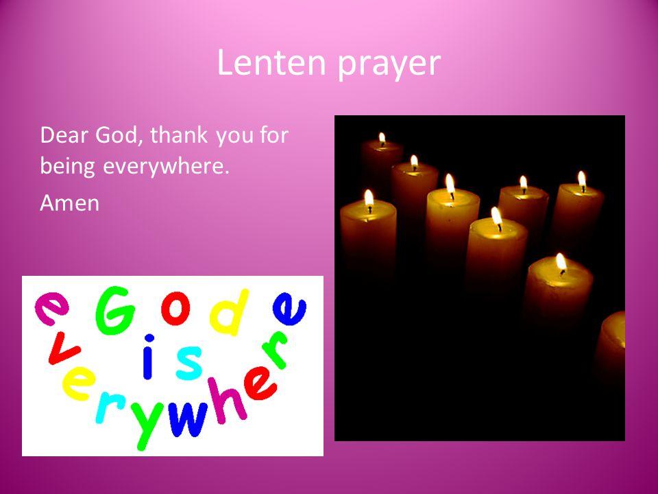 Lenten prayer Dear God, thank you for being everywhere. Amen