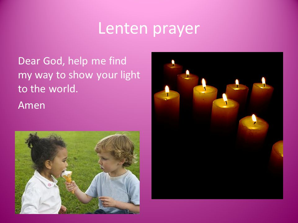 Lenten prayer Dear God, help me find my way to show your light to the world. Amen