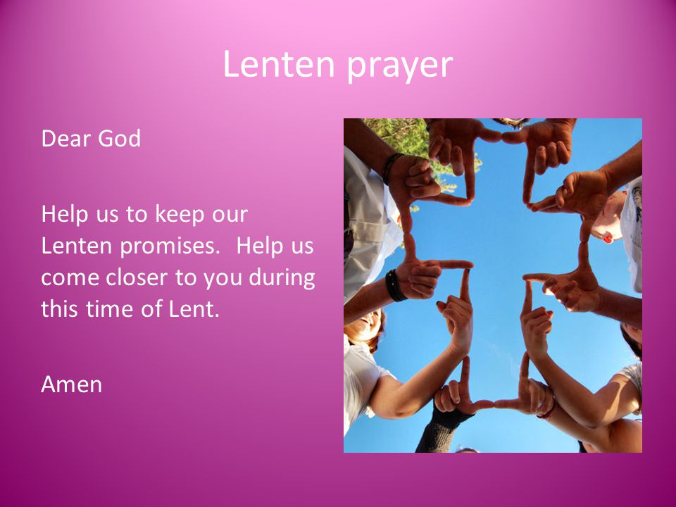Lenten prayer Dear God. Help us to keep our Lenten promises. Help us come closer to you during this time of Lent.