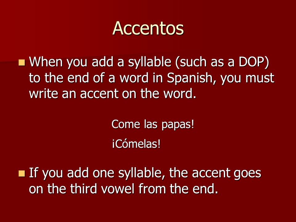 AccentosWhen you add a syllable (such as a DOP) to the end of a word in Spanish, you must write an accent on the word.