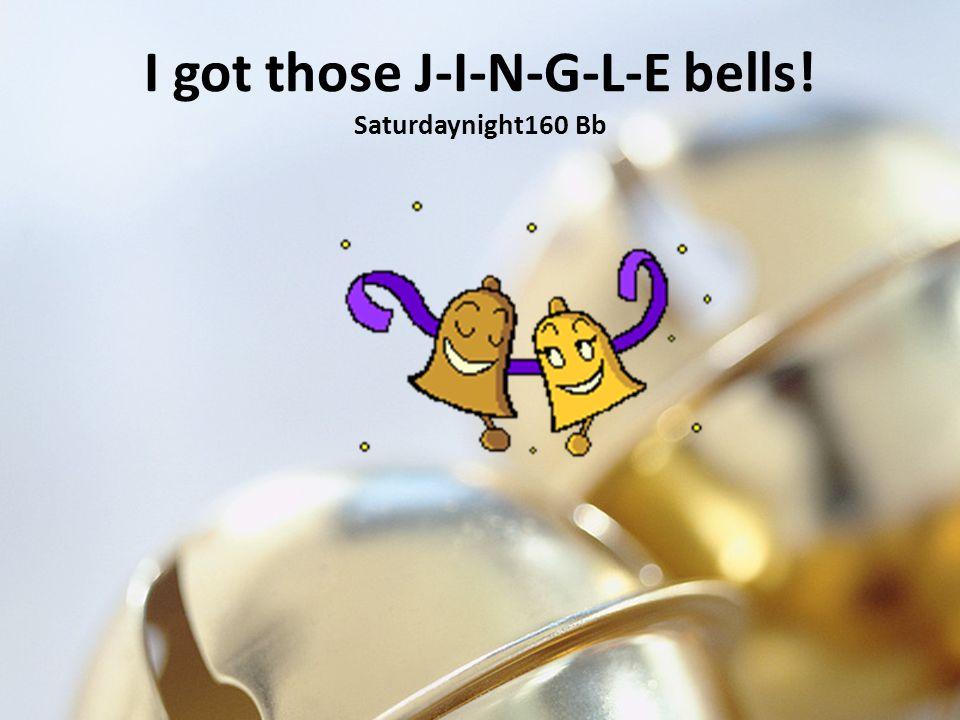 I got those J-I-N-G-L-E bells! Saturdaynight160 Bb