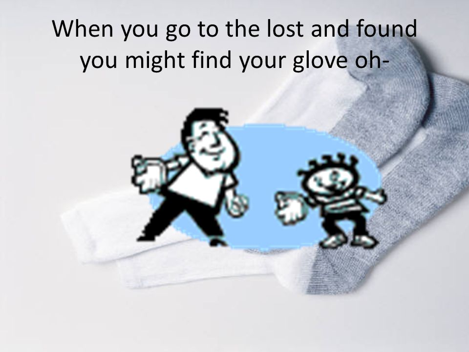 When you go to the lost and found you might find your glove oh-
