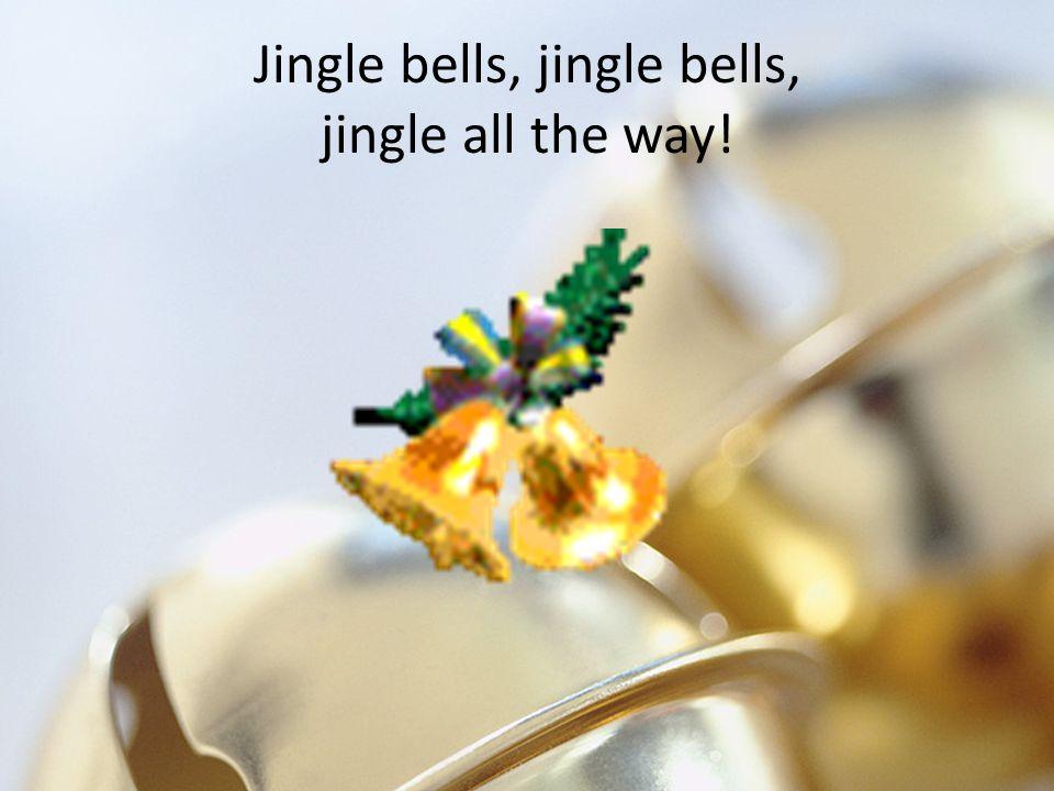 Jingle bells, jingle bells, jingle all the way!