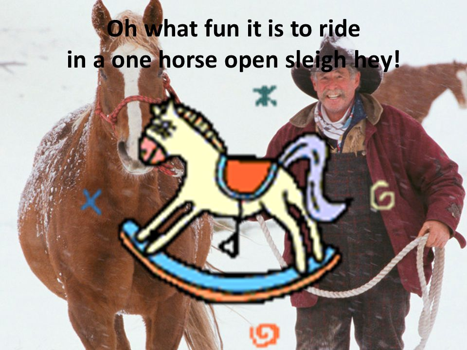 Oh what fun it is to ride in a one horse open sleigh hey!