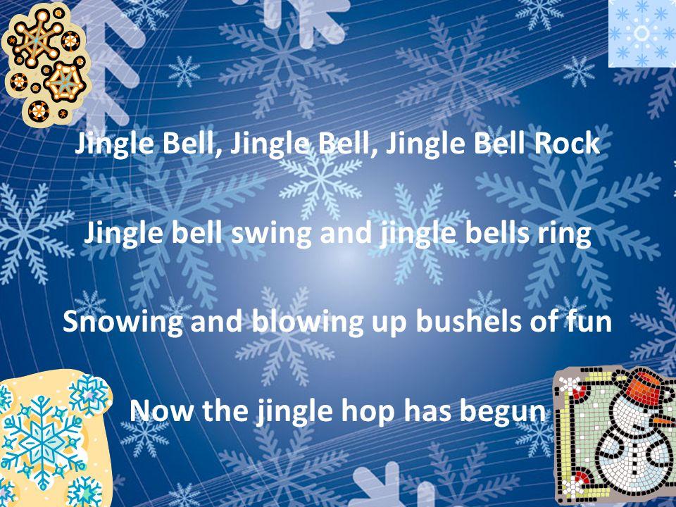 Jingle Bell, Jingle Bell, Jingle Bell Rock Jingle bell swing and jingle bells ring Snowing and blowing up bushels of fun Now the jingle hop has begun