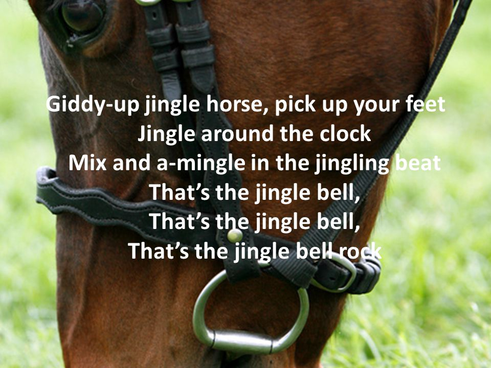 Giddy-up jingle horse, pick up your feet Jingle around the clock Mix and a-mingle in the jingling beat That's the jingle bell, That's the jingle bell, That's the jingle bell rock