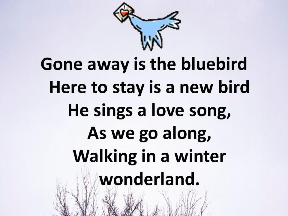 Gone away is the bluebird Here to stay is a new bird He sings a love song, As we go along, Walking in a winter wonderland.