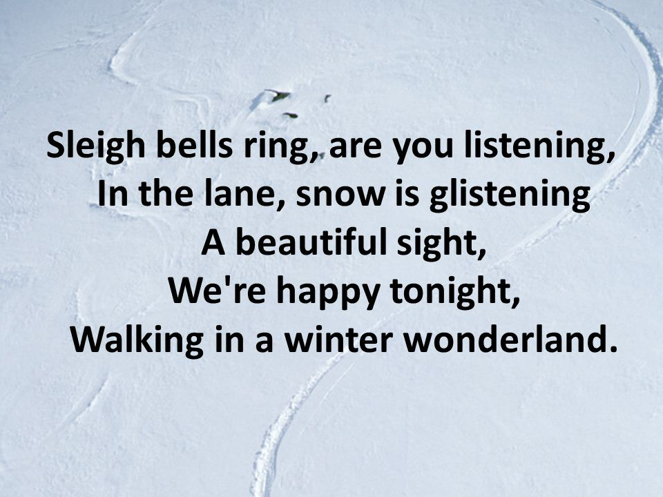 Sleigh bells ring, are you listening, In the lane, snow is glistening A beautiful sight, We re happy tonight, Walking in a winter wonderland.