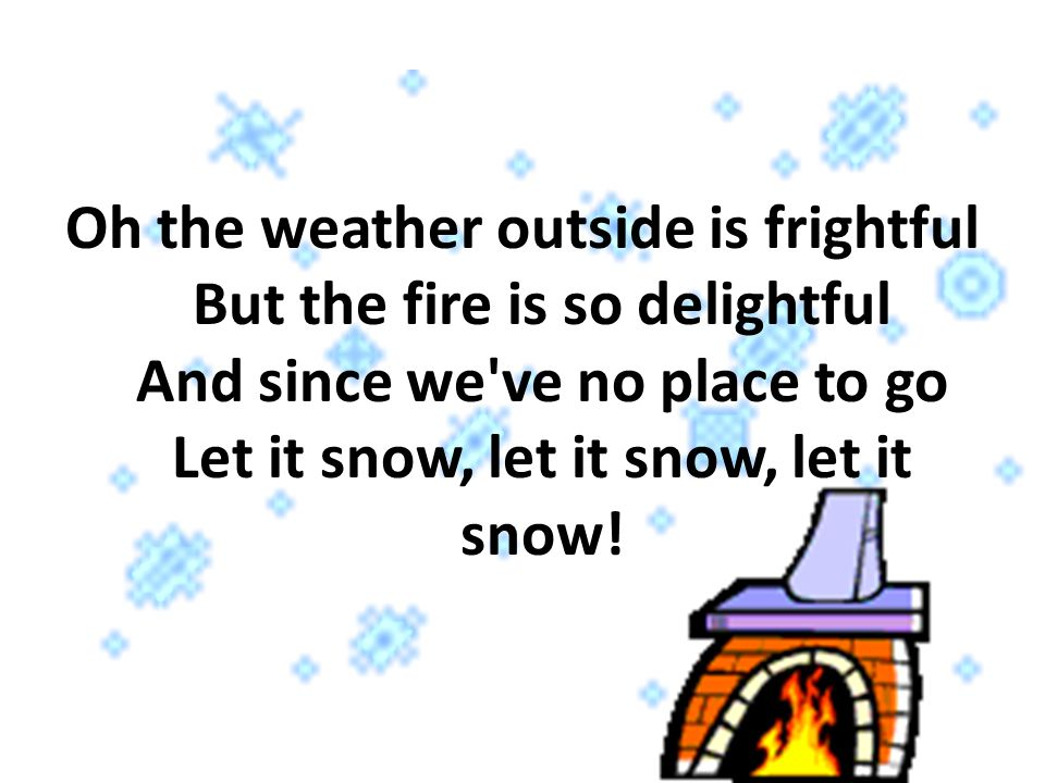 Oh the weather outside is frightful But the fire is so delightful And since we ve no place to go Let it snow, let it snow, let it snow!
