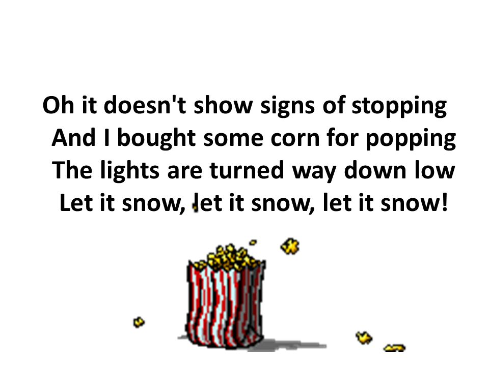 Oh it doesn t show signs of stopping And I bought some corn for popping The lights are turned way down low Let it snow, let it snow, let it snow!