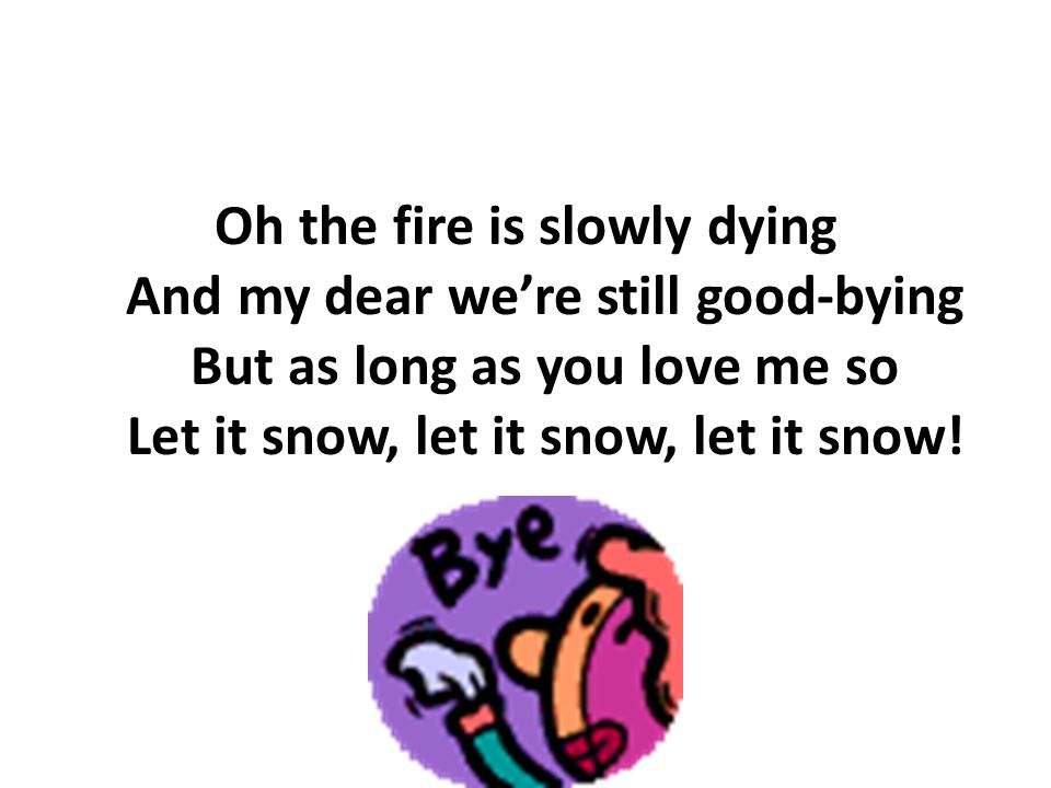 Oh the fire is slowly dying And my dear we're still good-bying But as long as you love me so Let it snow, let it snow, let it snow!