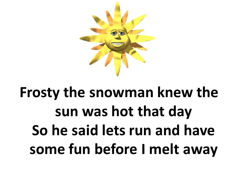 Frosty the snowman knew the sun was hot that day So he said lets run and have some fun before I melt away