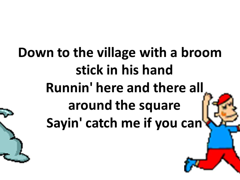 Down to the village with a broom stick in his hand Runnin here and there all around the square Sayin catch me if you can