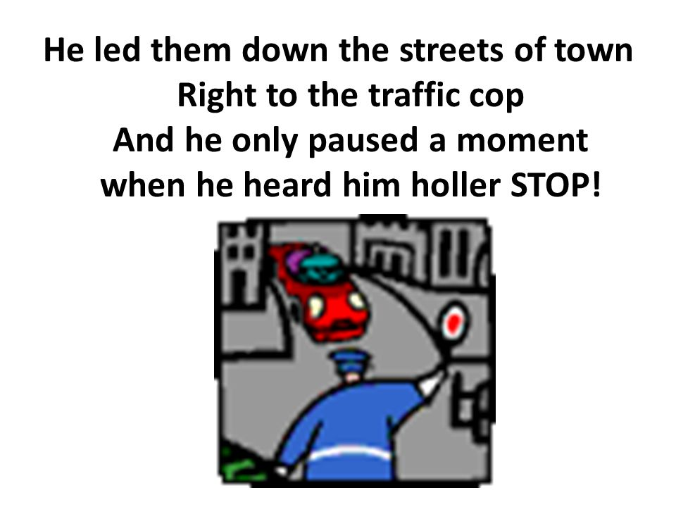 He led them down the streets of town Right to the traffic cop And he only paused a moment when he heard him holler STOP!