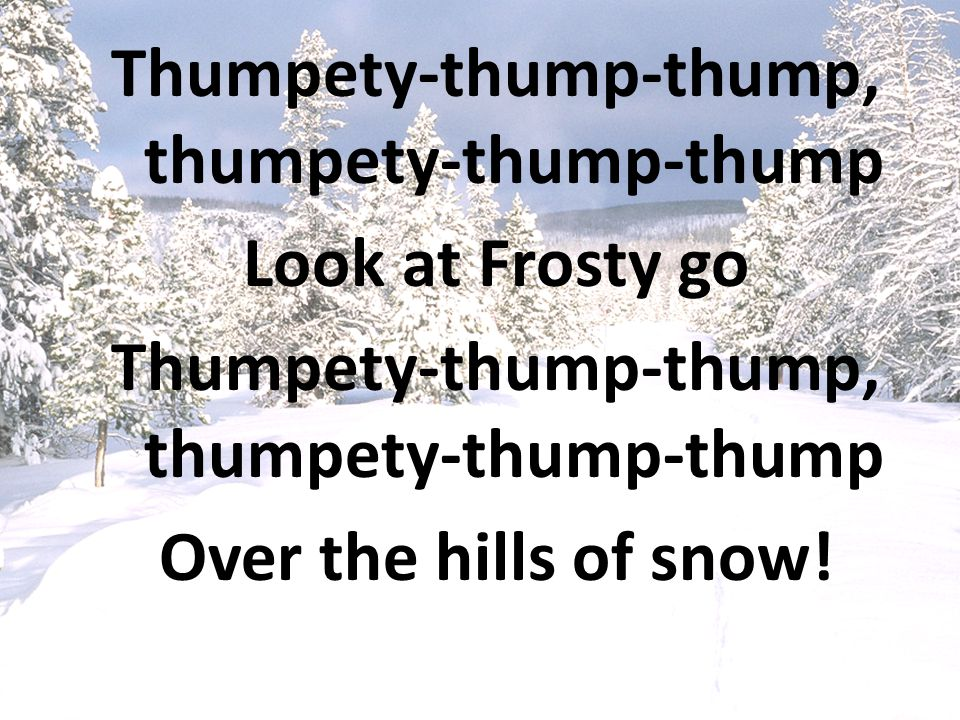 Thumpety-thump-thump, thumpety-thump-thump Look at Frosty go Over the hills of snow!