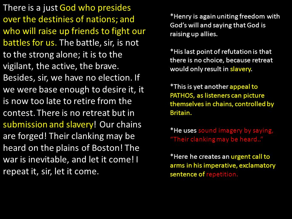 There is a just God who presides over the destinies of nations; and who will raise up friends to fight our battles for us. The battle, sir, is not to the strong alone; it is to the vigilant, the active, the brave. Besides, sir, we have no election. If we were base enough to desire it, it is now too late to retire from the contest. There is no retreat but in submission and slavery! Our chains are forged! Their clanking may be heard on the plains of Boston! The war is inevitable, and let it come! I repeat it, sir, let it come.