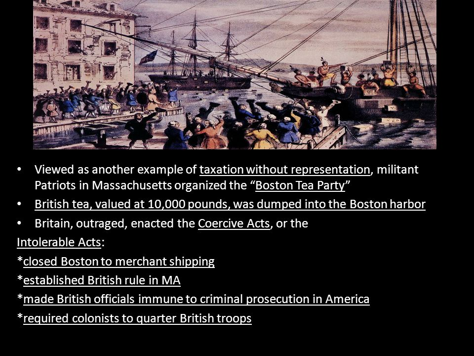 Viewed as another example of taxation without representation, militant Patriots in Massachusetts organized the Boston Tea Party