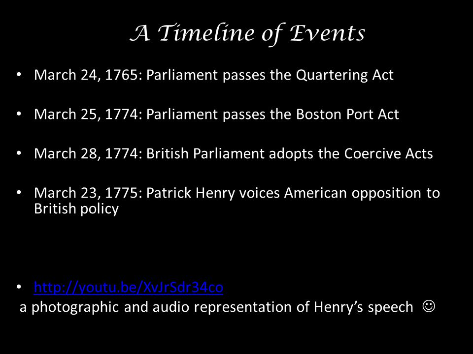 A Timeline of Events March 24, 1765: Parliament passes the Quartering Act. March 25, 1774: Parliament passes the Boston Port Act.