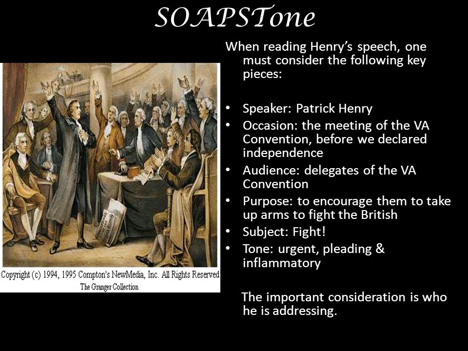SOAPSTone When reading Henry's speech, one must consider the following key pieces: Speaker: Patrick Henry.
